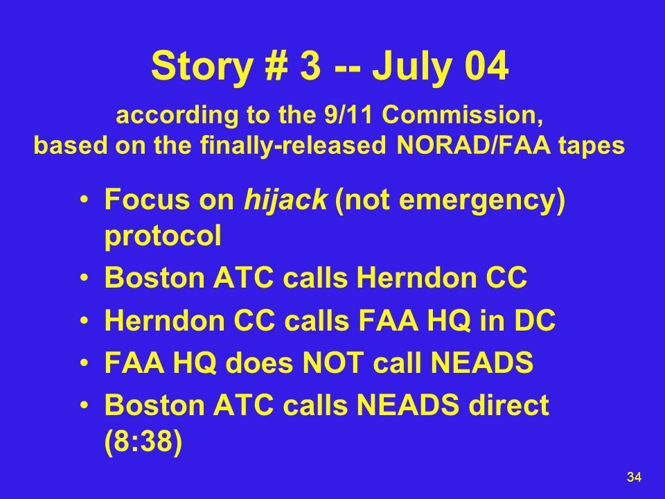 34 Story # 3 -- July 04 according to the 9/11 Commission, based on the finally-released NORAD/FAA tapes Focus on hijack (not emergency) protocol Boston ATC calls Herndon CC Herndon CC calls FAA HQ in DC FAA HQ does NOT call NEADS Boston ATC calls NEADS direct (8:38)