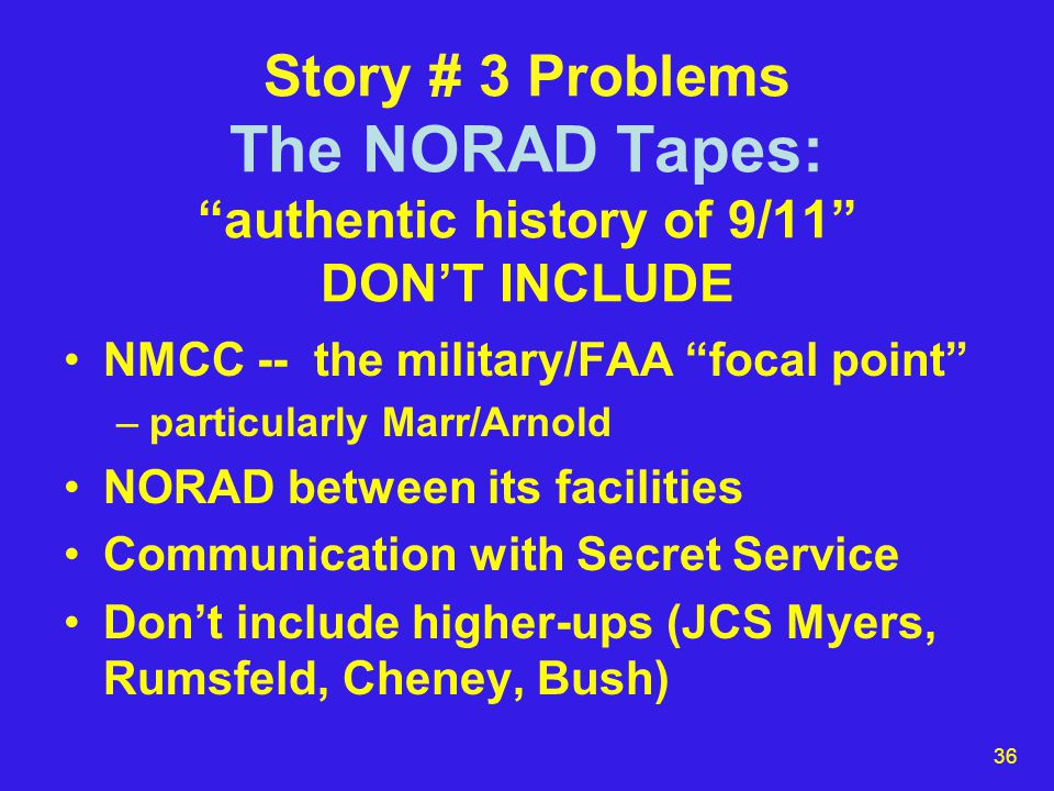 36 Story # 3 Problems The NORAD Tapes: authentic history of 9/11 DON'T INCLUDE NMCC -- the military/FAA focal point –particularly Marr/Arnold NORAD between its facilities Communication with Secret Service Don't include higher-ups (JCS Myers, Rumsfeld, Cheney, Bush)