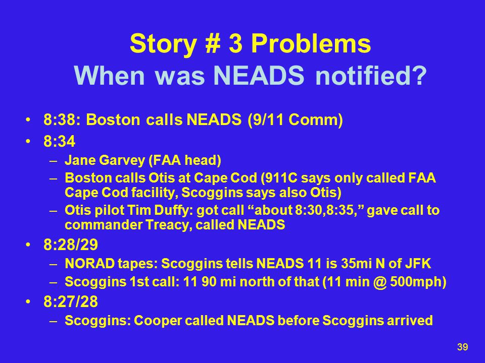 40 Story # 3 Problems Otis delay: NEADS can't find 11 Military scopes older than FAA's (but system was state of the art) Naspany: Thousands of blips (but breakdown into sectors means only a limited number) No transponder –How would military track enemy planes.