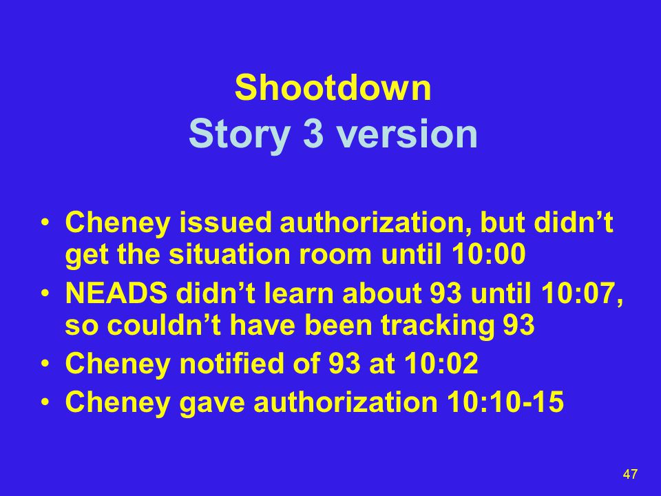 47 Shootdown Story 3 version Cheney issued authorization, but didn't get the situation room until 10:00 NEADS didn't learn about 93 until 10:07, so couldn't have been tracking 93 Cheney notified of 93 at 10:02 Cheney gave authorization 10:10-15