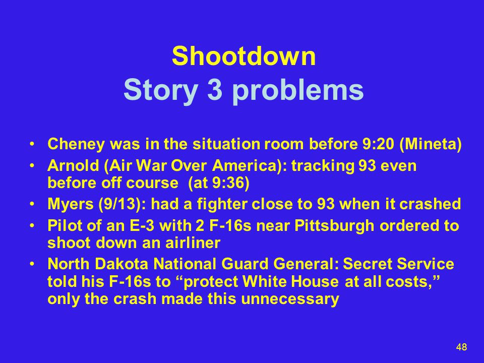 48 Shootdown Story 3 problems Cheney was in the situation room before 9:20 (Mineta) Arnold (Air War Over America): tracking 93 even before off course (at 9:36) Myers (9/13): had a fighter close to 93 when it crashed Pilot of an E-3 with 2 F-16s near Pittsburgh ordered to shoot down an airliner North Dakota National Guard General: Secret Service told his F-16s to protect White House at all costs, only the crash made this unnecessary