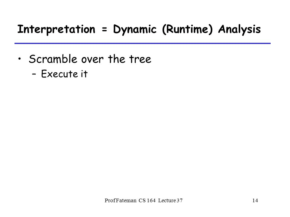 Prof Fateman CS 164 Lecture 3713 Typechecking = Static Semantic Analysis Scramble over the tree –Build up a symbol table Structured in lexical levels Observe all the details Maybe make some changes.