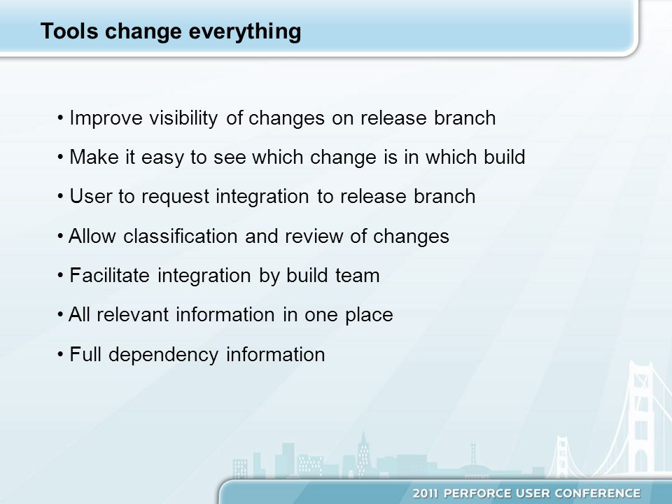 Tools change everything Improve visibility of changes on release branch Make it easy to see which change is in which build User to request integration to release branch Allow classification and review of changes Facilitate integration by build team All relevant information in one place Full dependency information