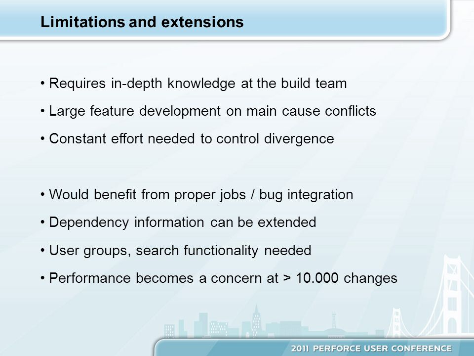 Requires in-depth knowledge at the build team Large feature development on main cause conflicts Constant effort needed to control divergence Would benefit from proper jobs / bug integration Dependency information can be extended User groups, search functionality needed Performance becomes a concern at > 10.000 changes