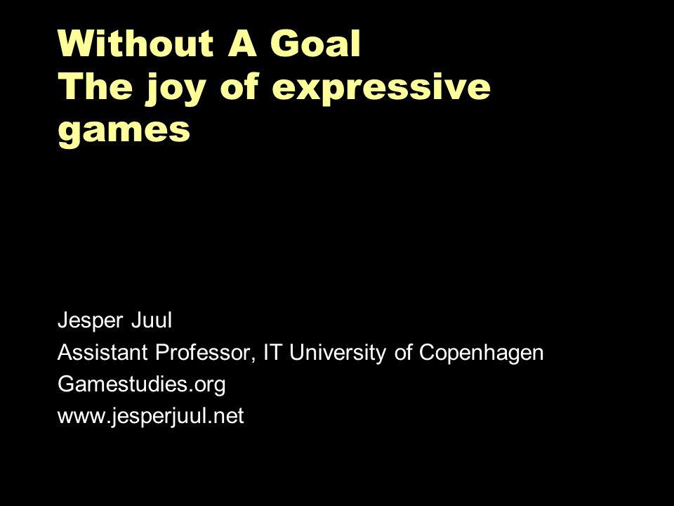 Without A Goal The joy of expressive games Jesper Juul Assistant Professor, IT University of Copenhagen Gamestudies.org www.jesperjuul.net