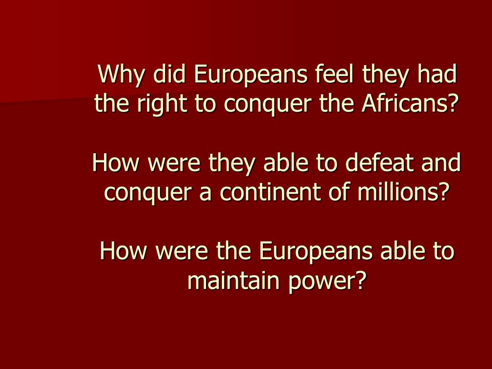 Why did Europeans feel they had the right to conquer the Africans? How were they able to defeat and conquer a continent of millions? How were the Euro