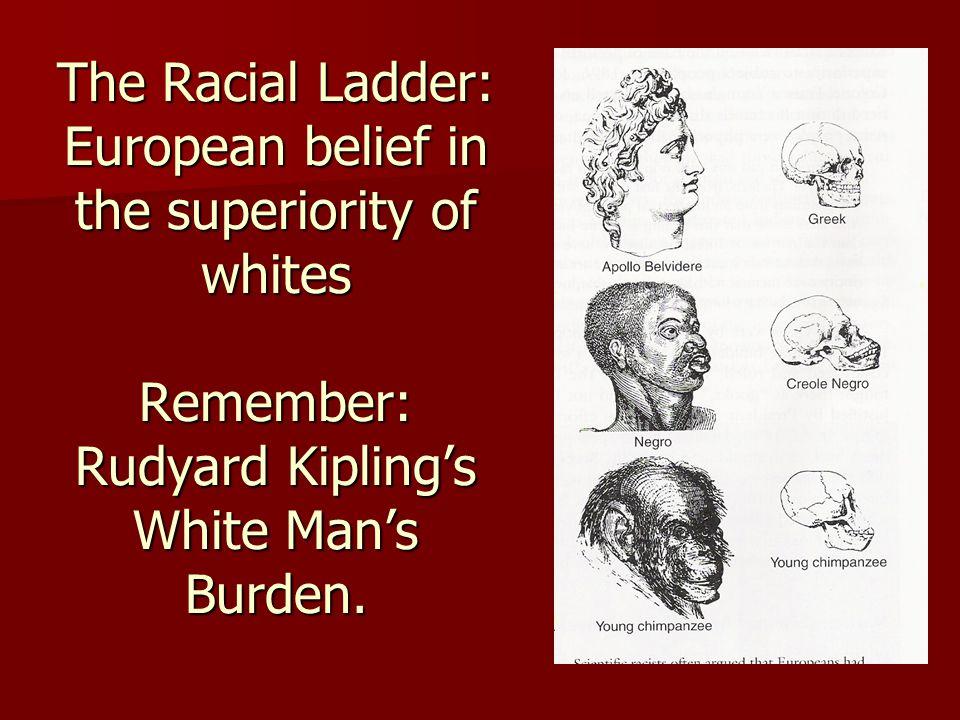 The Racial Ladder: European belief in the superiority of whites Remember: Rudyard Kipling's White Man's Burden.