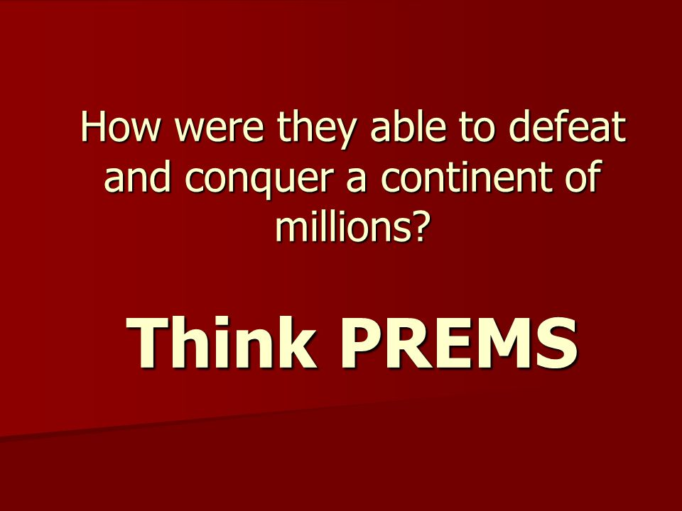How were they able to defeat and conquer a continent of millions? Think PREMS