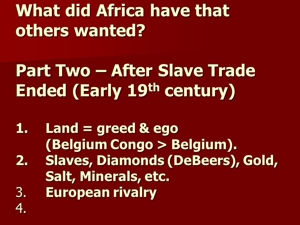 What did Africa have that others wanted? Part Two – After Slave Trade Ended (Early 19 th century) 1.Land = greed & ego (Belgium Congo > Belgium). 2. S