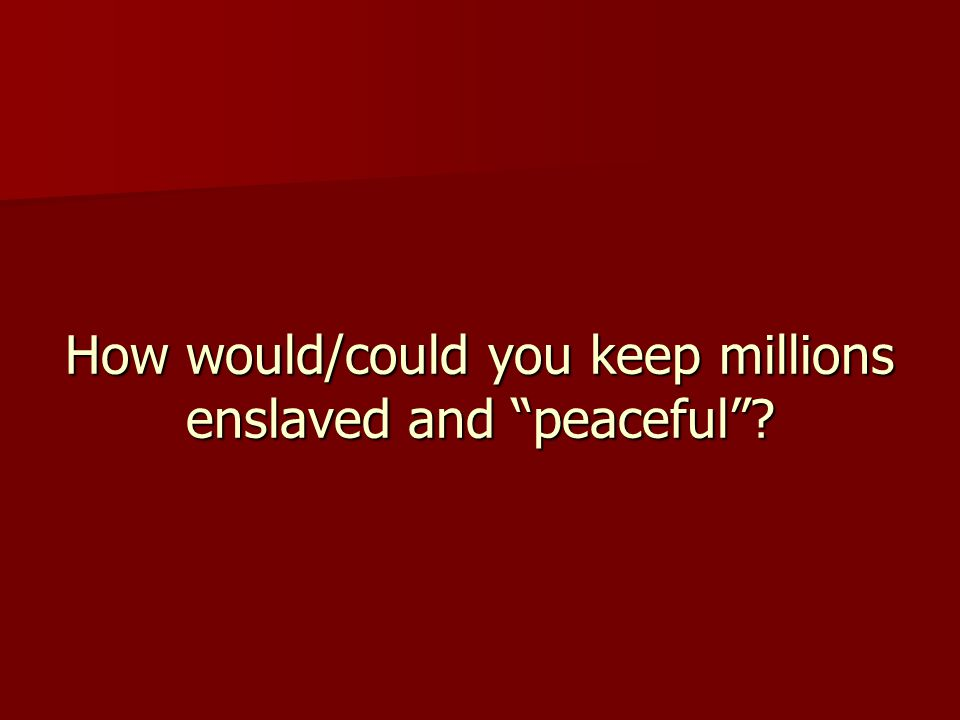 How would/could you keep millions enslaved and peaceful ?