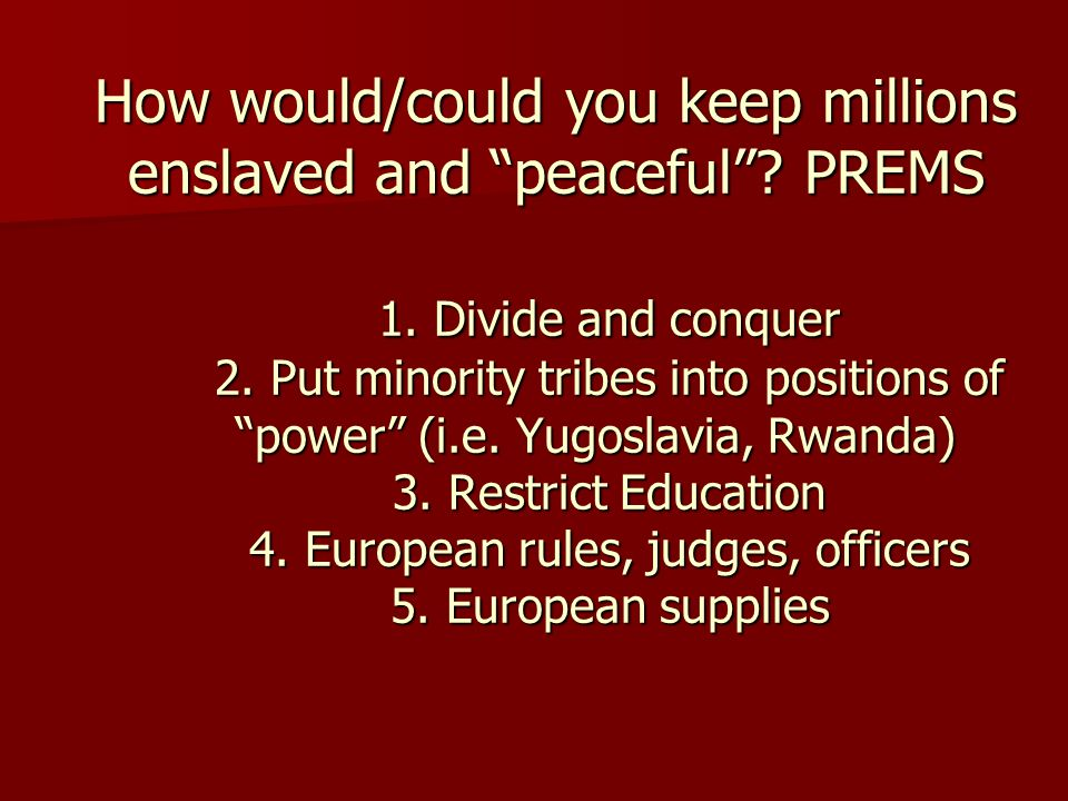 "How would/could you keep millions enslaved and ""peaceful""? PREMS 1. Divide and conquer 2. Put minority tribes into positions of ""power"" (i.e. Yugoslav"