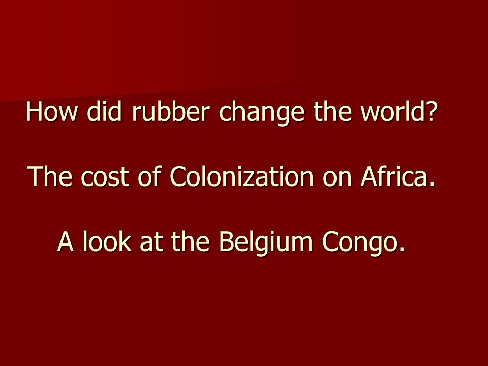 How did rubber change the world The cost of Colonization on Africa. A look at the Belgium Congo.