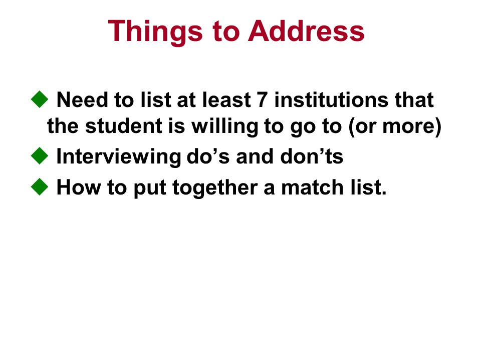 Things to Address  Need to list at least 7 institutions that the student is willing to go to (or more)  Interviewing do's and don'ts  How to put together a match list.