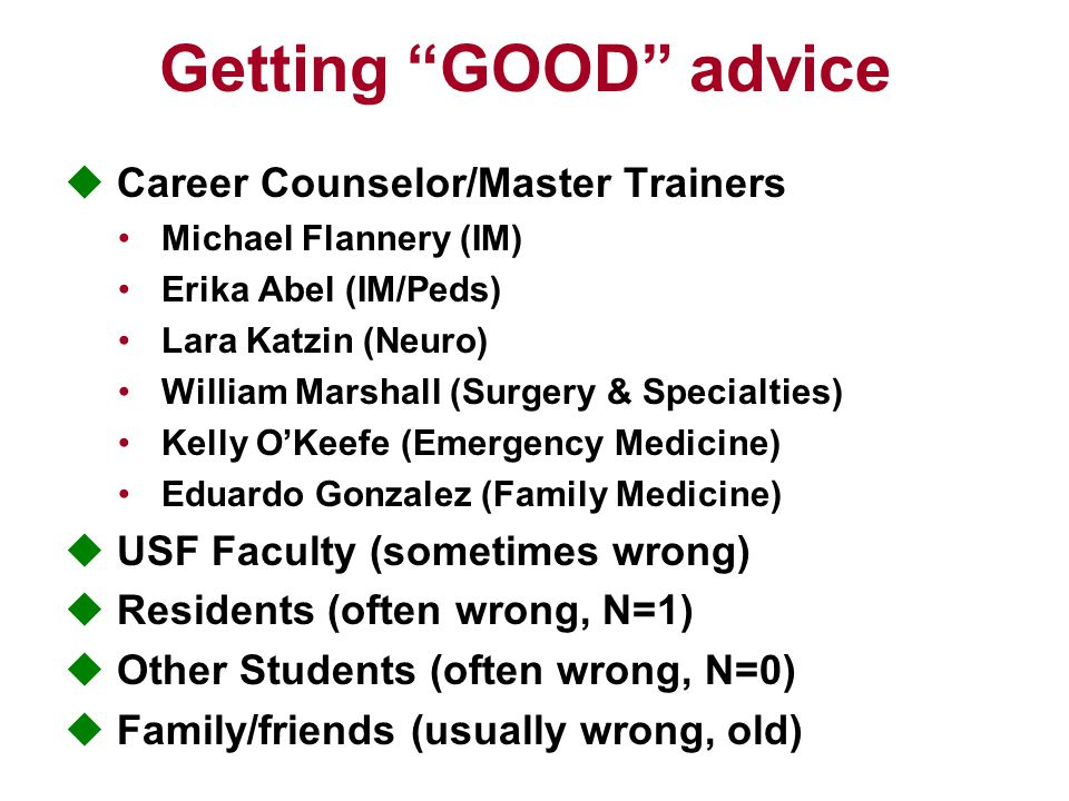 Getting GOOD advice  Career Counselor/Master Trainers Michael Flannery (IM) Erika Abel (IM/Peds) Lara Katzin (Neuro) William Marshall (Surgery & Specialties) Kelly O'Keefe (Emergency Medicine) Eduardo Gonzalez (Family Medicine)  USF Faculty (sometimes wrong)  Residents (often wrong, N=1)  Other Students (often wrong, N=0)  Family/friends (usually wrong, old)