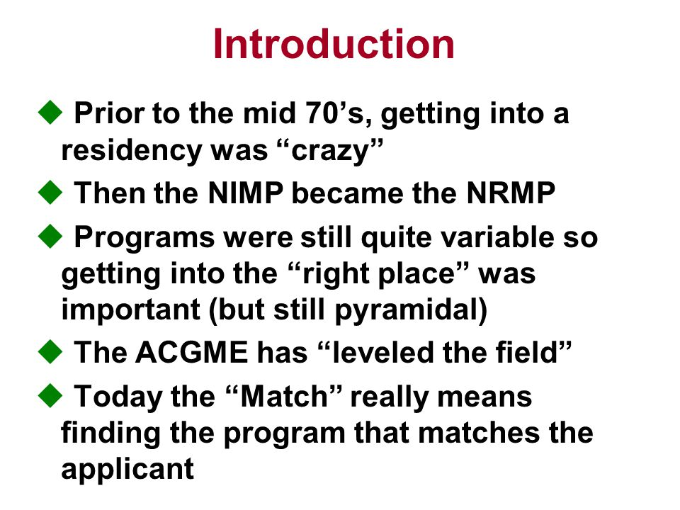 Introduction  Prior to the mid 70's, getting into a residency was crazy  Then the NIMP became the NRMP  Programs were still quite variable so getting into the right place was important (but still pyramidal)  The ACGME has leveled the field  Today the Match really means finding the program that matches the applicant