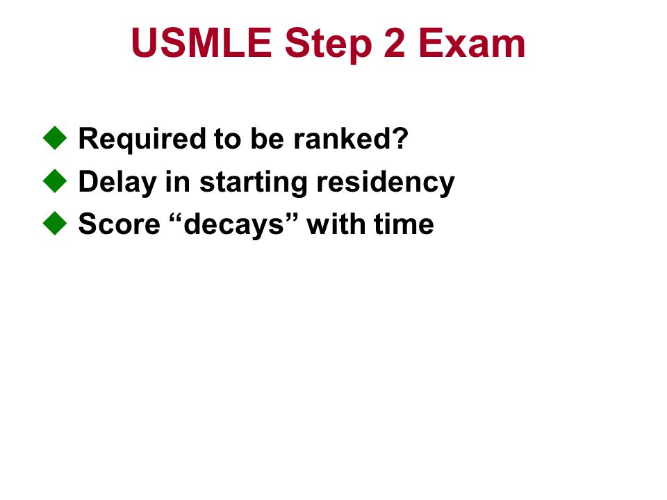 USMLE Step 2 Exam  Required to be ranked  Delay in starting residency  Score decays with time