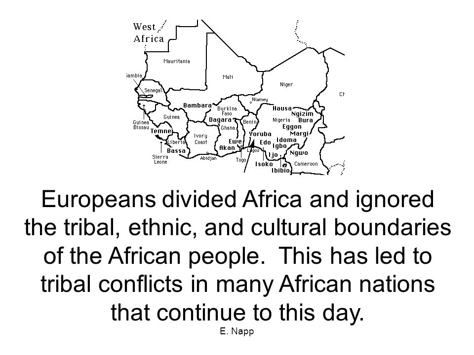 E. Napp Europeans divided Africa and ignored the tribal, ethnic, and cultural boundaries of the African people. This has led to tribal conflicts in ma