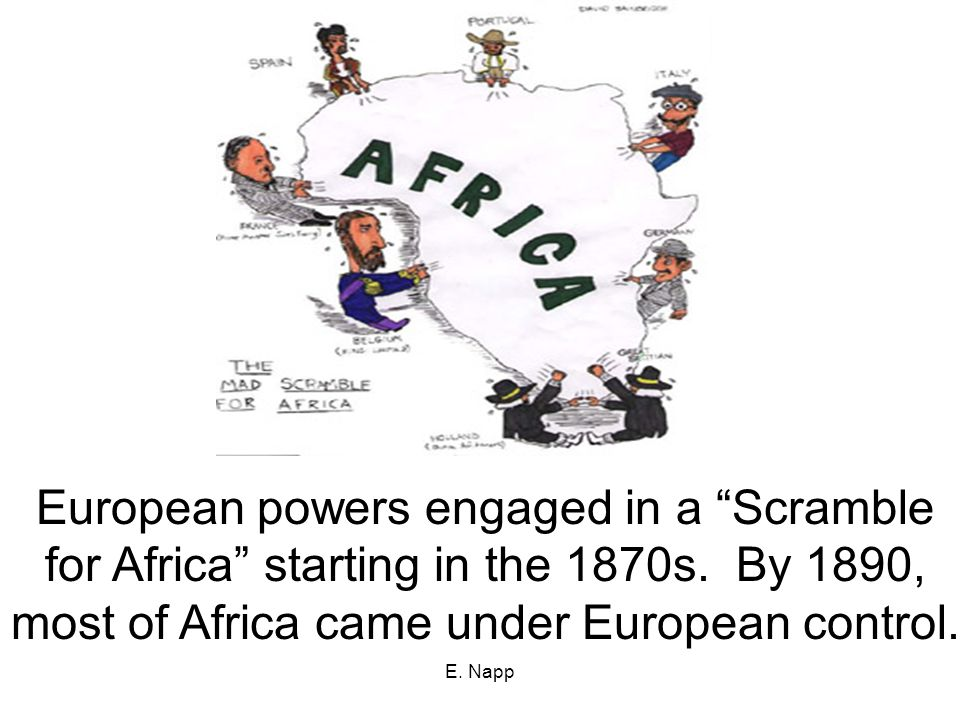 E. Napp European powers engaged in a Scramble for Africa starting in the 1870s.