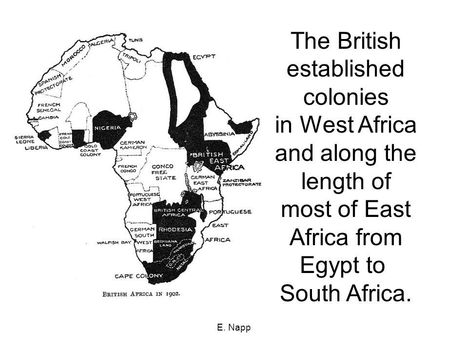 E. Napp The British established colonies in West Africa and along the length of most of East Africa from Egypt to South Africa.