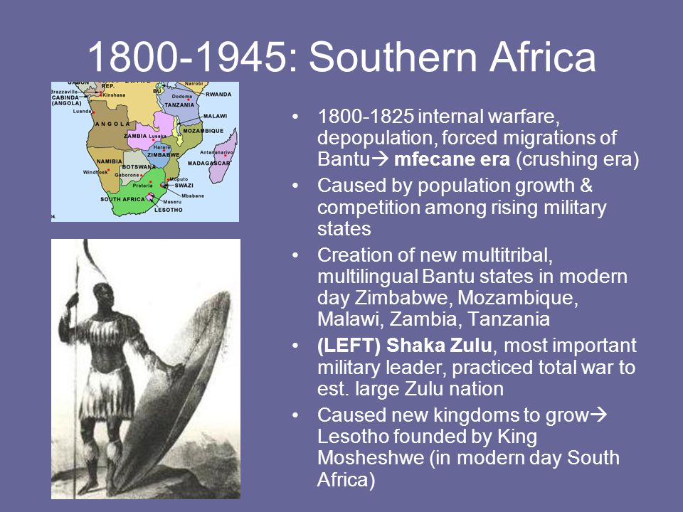 1800-1945: Southern Africa 1800-1825 internal warfare, depopulation, forced migrations of Bantu  mfecane era (crushing era) Caused by population growth & competition among rising military states Creation of new multitribal, multilingual Bantu states in modern day Zimbabwe, Mozambique, Malawi, Zambia, Tanzania (LEFT) Shaka Zulu, most important military leader, practiced total war to est.