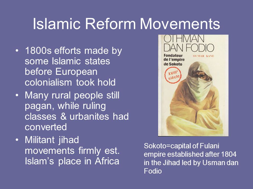 Islamic Reform Movements 1800s efforts made by some Islamic states before European colonialism took hold Many rural people still pagan, while ruling classes & urbanites had converted Militant jihad movements firmly est.