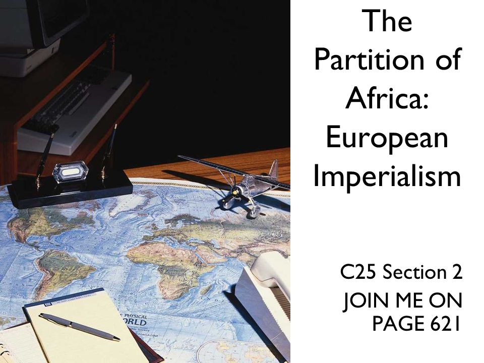 The Partition of Africa: European Imperialism C25 Section 2 JOIN ME ON PAGE 621