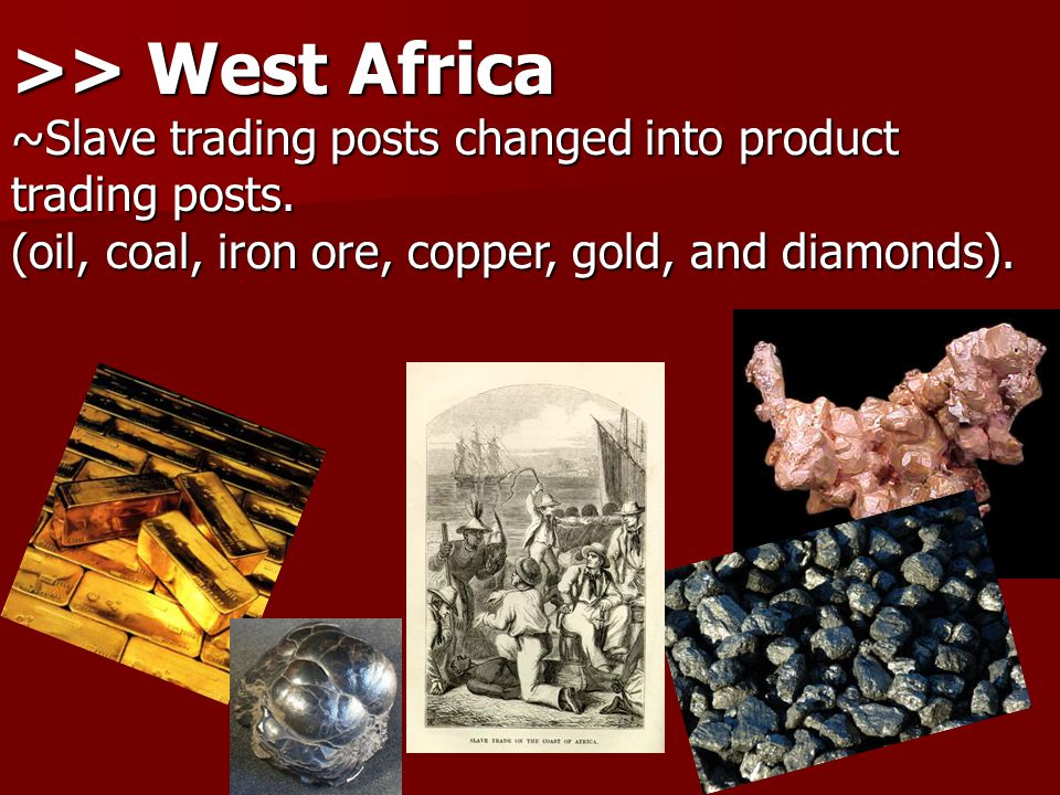 >> West Africa ~Slave trading posts changed into product trading posts.