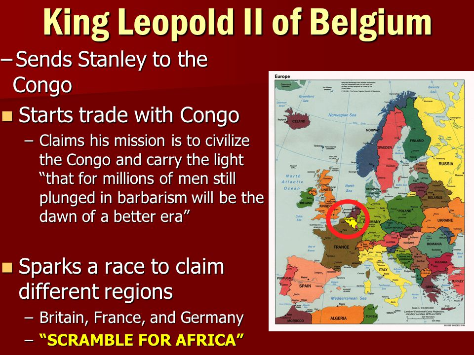 King Leopold II of Belgium –Sends Stanley to the Congo Starts trade with Congo Starts trade with Congo –Claims his mission is to civilize the Congo and carry the light that for millions of men still plunged in barbarism will be the dawn of a better era Sparks a race to claim different regions Sparks a race to claim different regions –Britain, France, and Germany – SCRAMBLE FOR AFRICA