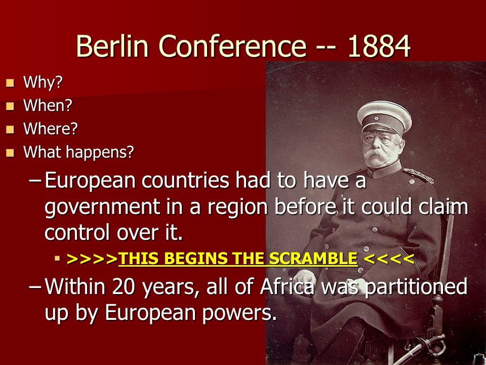 Berlin Conference -- 1884 Why. Why. When. When.