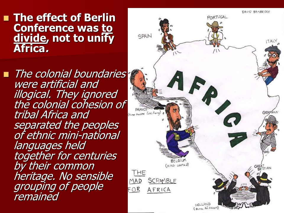 The effect of Berlin Conference was to divide, not to unify Africa.