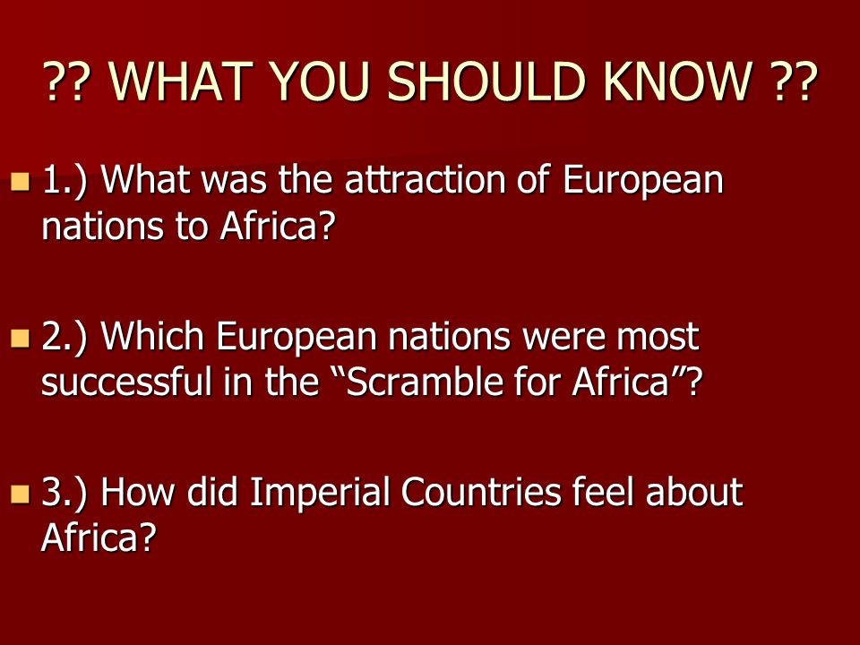 . WHAT YOU SHOULD KNOW . 1.) What was the attraction of European nations to Africa.