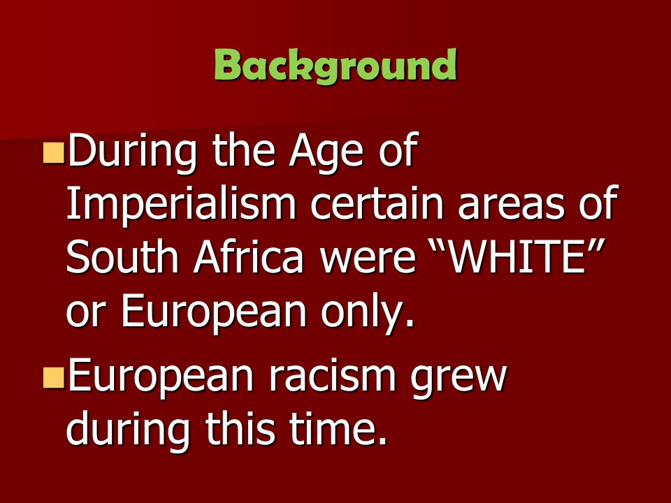 Background During the Age of Imperialism certain areas of South Africa were WHITE or European only.