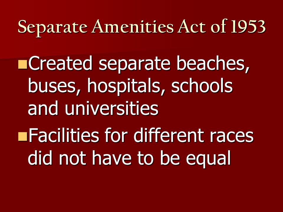 Separate Amenities Act of 1953 Created separate beaches, buses, hospitals, schools and universities Created separate beaches, buses, hospitals, schools and universities Facilities for different races did not have to be equal Facilities for different races did not have to be equal