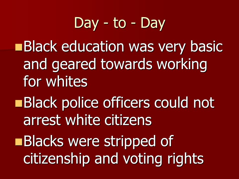 Day - to - Day Black education was very basic and geared towards working for whites Black education was very basic and geared towards working for whites Black police officers could not arrest white citizens Black police officers could not arrest white citizens Blacks were stripped of citizenship and voting rights Blacks were stripped of citizenship and voting rights