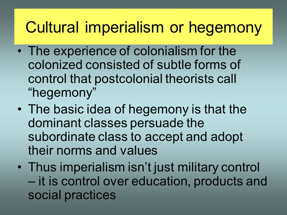 Cultural imperialism or hegemony The experience of colonialism for the colonized consisted of subtle forms of control that postcolonial theorists call hegemony The basic idea of hegemony is that the dominant classes persuade the subordinate class to accept and adopt their norms and values Thus imperialism isn't just military control – it is control over education, products and social practices