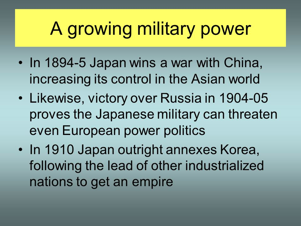 A growing military power In 1894-5 Japan wins a war with China, increasing its control in the Asian world Likewise, victory over Russia in 1904-05 proves the Japanese military can threaten even European power politics In 1910 Japan outright annexes Korea, following the lead of other industrialized nations to get an empire