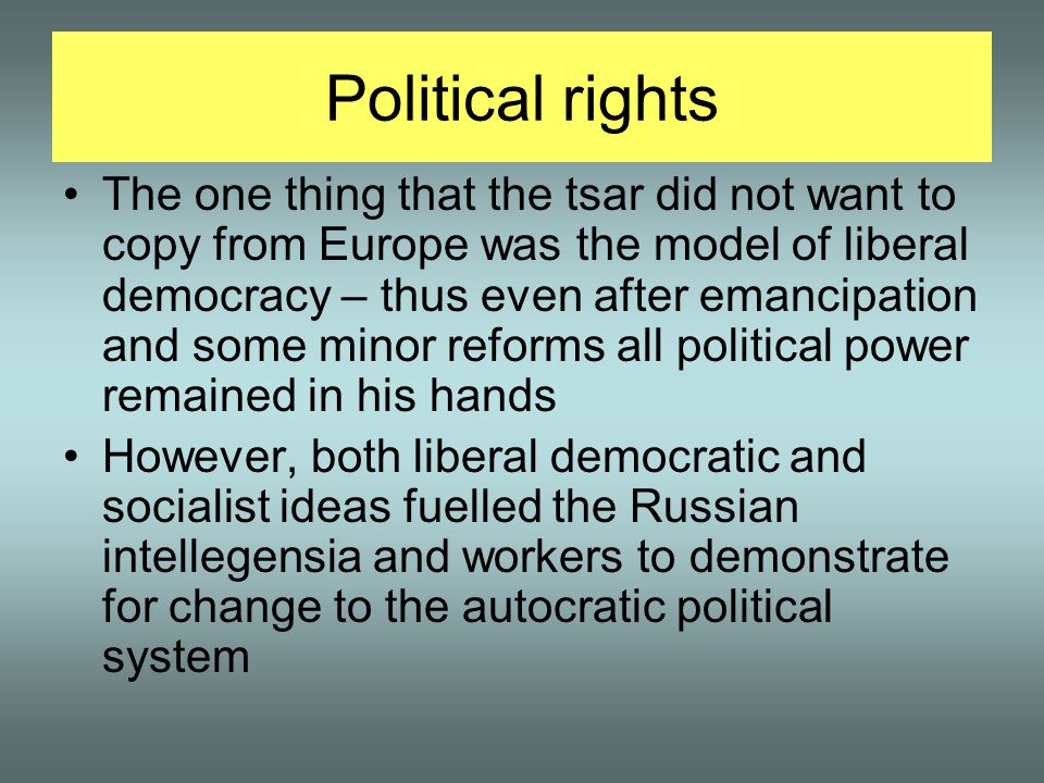 Political rights The one thing that the tsar did not want to copy from Europe was the model of liberal democracy – thus even after emancipation and some minor reforms all political power remained in his hands However, both liberal democratic and socialist ideas fuelled the Russian intellegensia and workers to demonstrate for change to the autocratic political system
