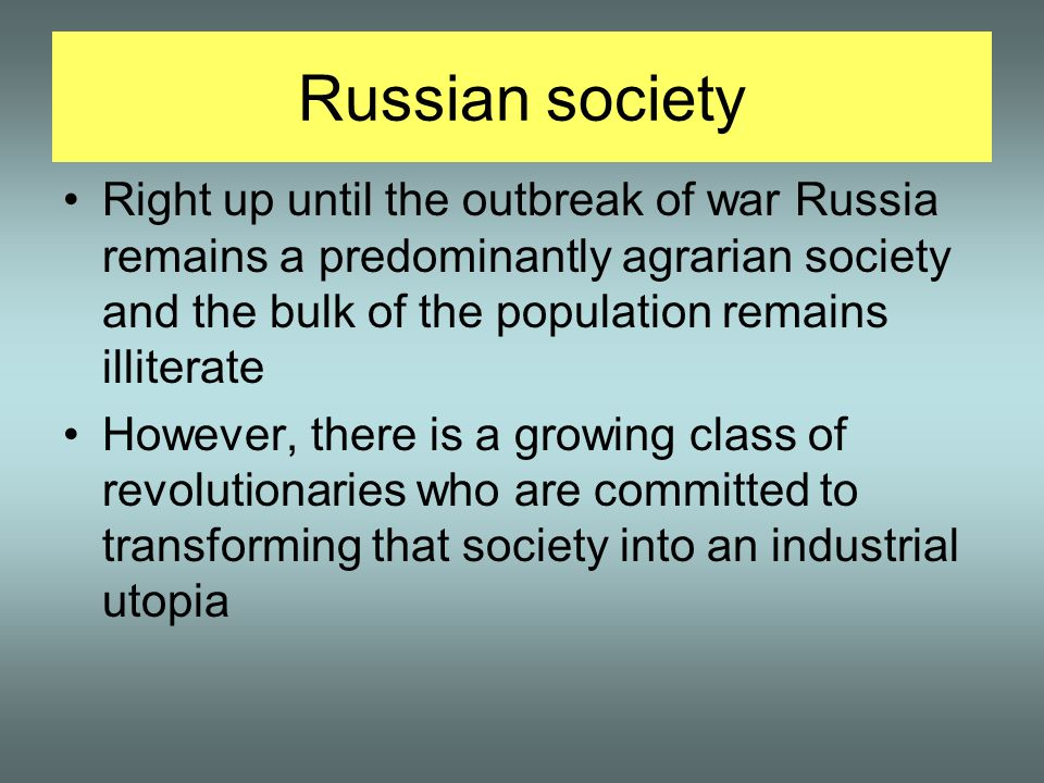 Russian society Right up until the outbreak of war Russia remains a predominantly agrarian society and the bulk of the population remains illiterate However, there is a growing class of revolutionaries who are committed to transforming that society into an industrial utopia