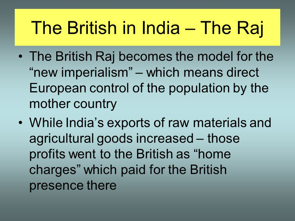 The British in India – The Raj The British Raj becomes the model for the new imperialism – which means direct European control of the population by the mother country While India's exports of raw materials and agricultural goods increased – those profits went to the British as home charges which paid for the British presence there