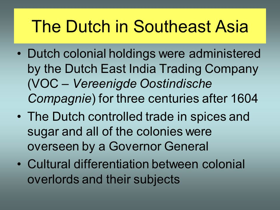The Dutch in Southeast Asia Dutch colonial holdings were administered by the Dutch East India Trading Company (VOC – Vereenigde Oostindische Compagnie) for three centuries after 1604 The Dutch controlled trade in spices and sugar and all of the colonies were overseen by a Governor General Cultural differentiation between colonial overlords and their subjects