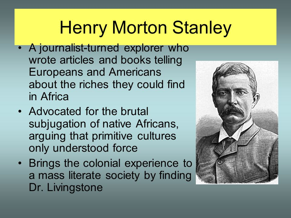 Henry Morton Stanley A journalist-turned explorer who wrote articles and books telling Europeans and Americans about the riches they could find in Africa Advocated for the brutal subjugation of native Africans, arguing that primitive cultures only understood force Brings the colonial experience to a mass literate society by finding Dr.