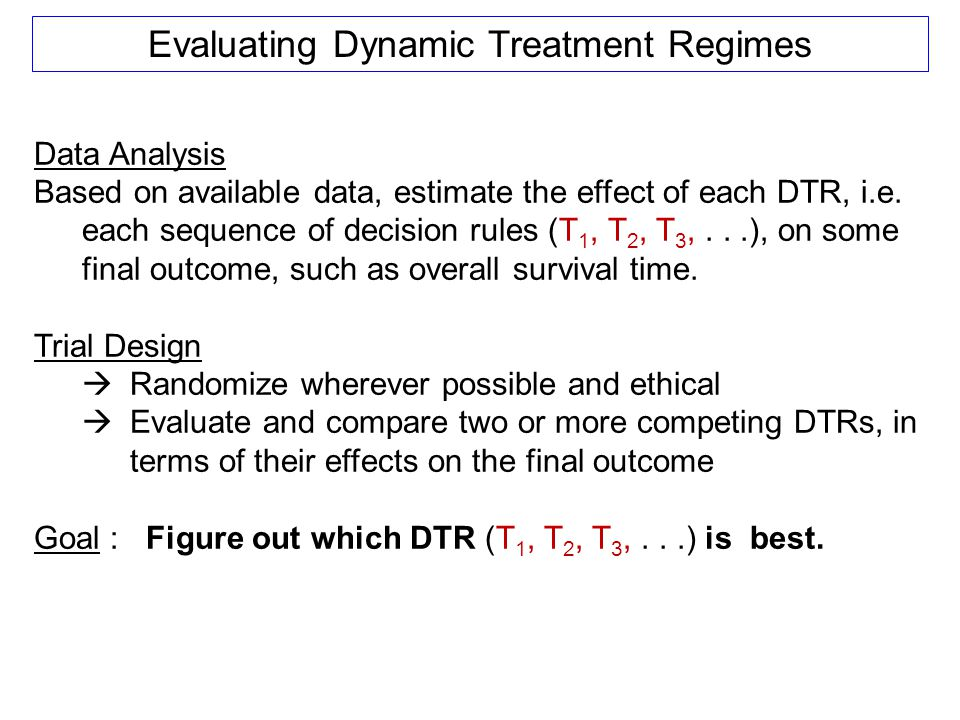 Evaluating Dynamic Treatment Regimes Data Analysis Based on available data, estimate the effect of each DTR, i.e. each sequence of decision rules (T 1