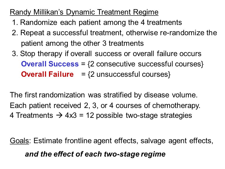 Even A Two-Stage DTR May Be Non-Intuitive Example 1: Obtaining a response in 1 or 2 stages Response Probabilities TreatmentFrontlineSalvage with C if Frontline Fails Overall (In 1 or 2 stages) A60%10%64% B50%40%70% 1) If salvage is ignored, then A > B as frontline therapy.