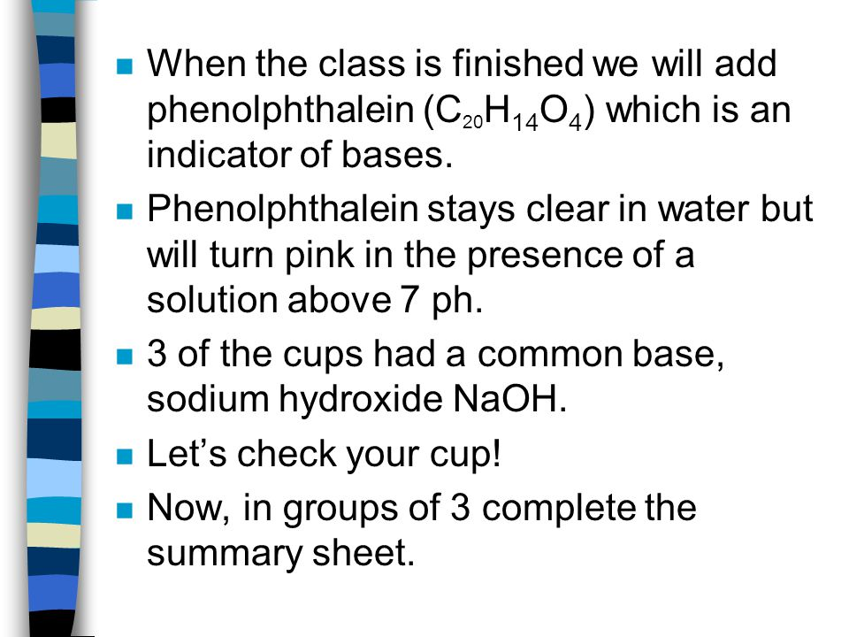 n When the class is finished we will add phenolphthalein (C 20 H 14 O 4 ) which is an indicator of bases.