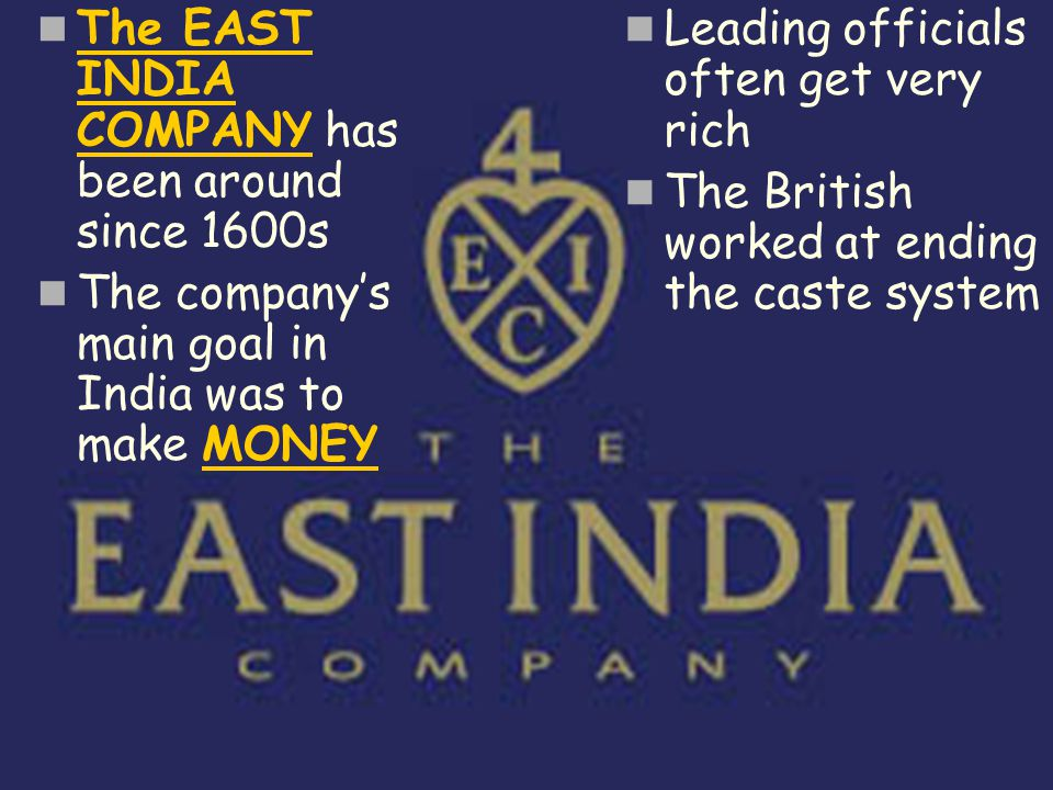 The EAST INDIA COMPANY has been around since 1600s The company's main goal in India was to make MONEY Leading officials often get very rich The Britis