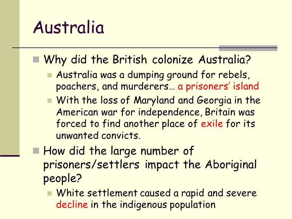 Australia Why did the British colonize Australia? Australia was a dumping ground for rebels, poachers, and murderers… a prisoners' island With the los