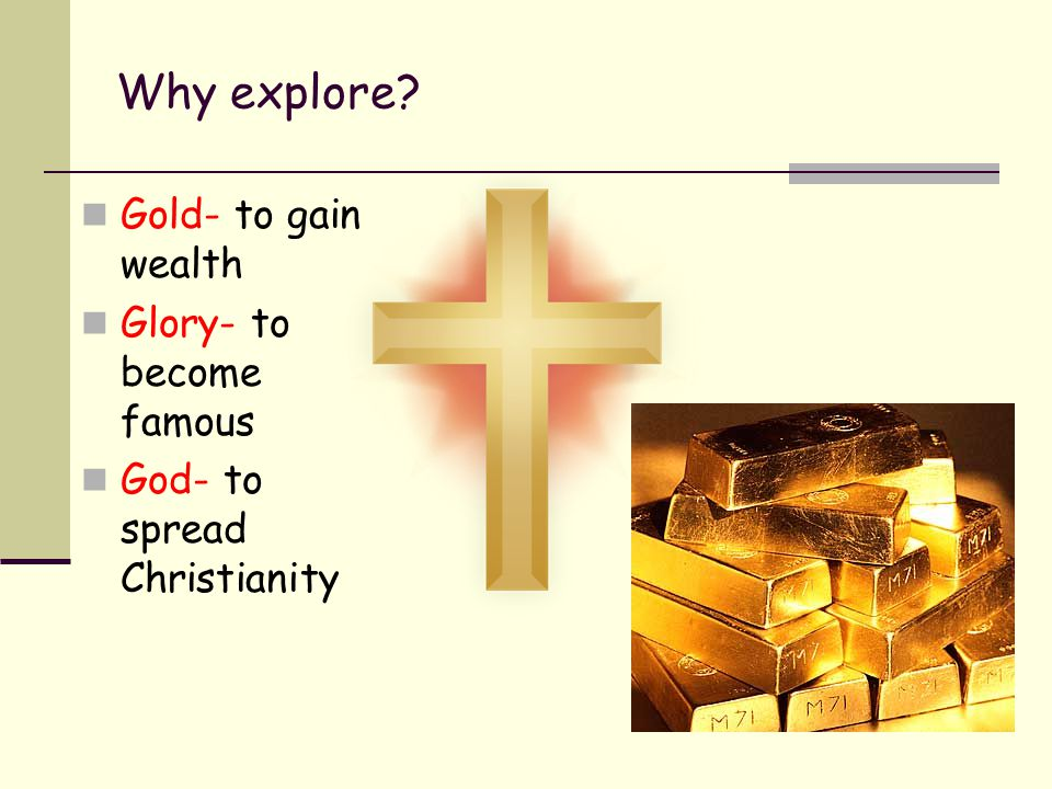 Why explore? Gold- to gain wealth Glory- to become famous God- to spread Christianity
