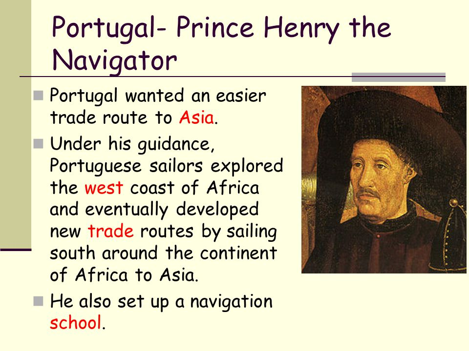 Portugal- Prince Henry the Navigator Portugal wanted an easier trade route to Asia. Under his guidance, Portuguese sailors explored the west coast of