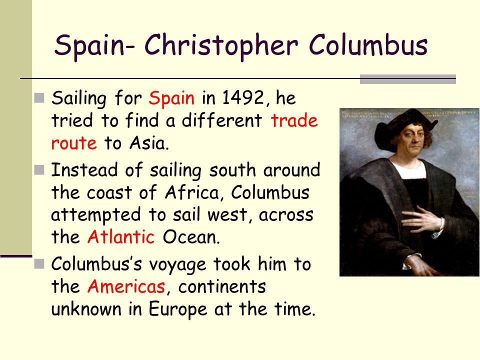 Spain- Christopher Columbus Sailing for Spain in 1492, he tried to find a different trade route to Asia. Instead of sailing south around the coast of