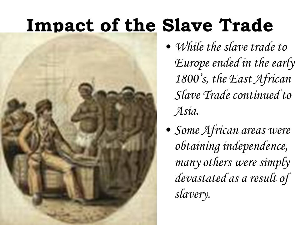 Impact of the Slave Trade While the slave trade to Europe ended in the early 1800's, the East African Slave Trade continued to Asia. Some African area